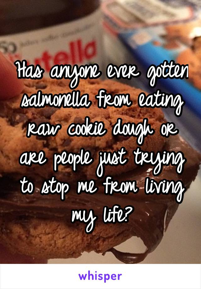 Has anyone ever gotten salmonella from eating raw cookie dough or are people just trying to stop me from living my life?