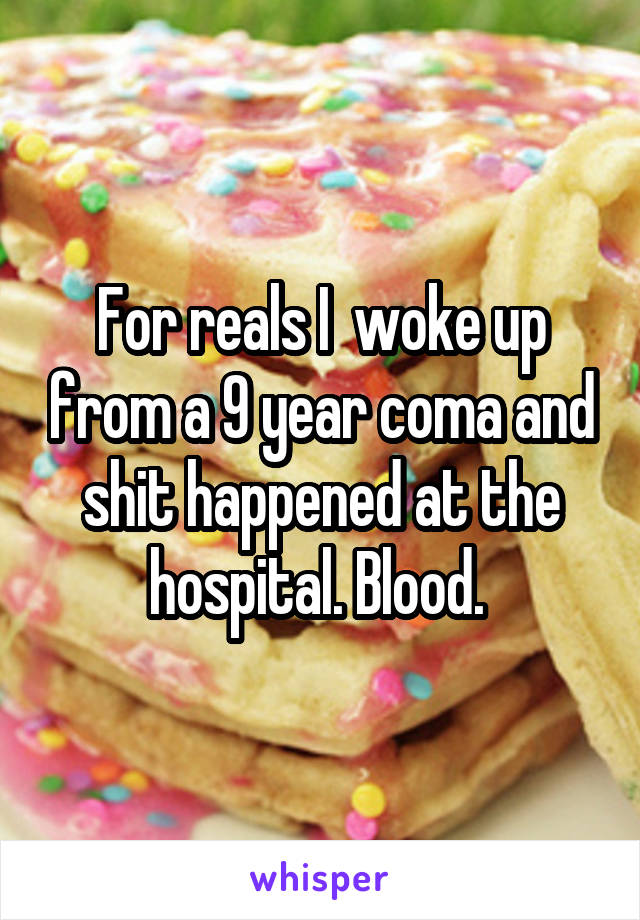 For reals I  woke up from a 9 year coma and shit happened at the hospital. Blood.