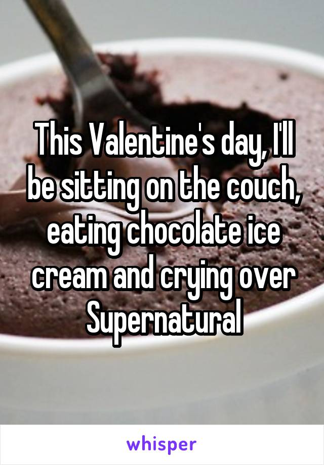 This Valentine's day, I'll be sitting on the couch, eating chocolate ice cream and crying over Supernatural