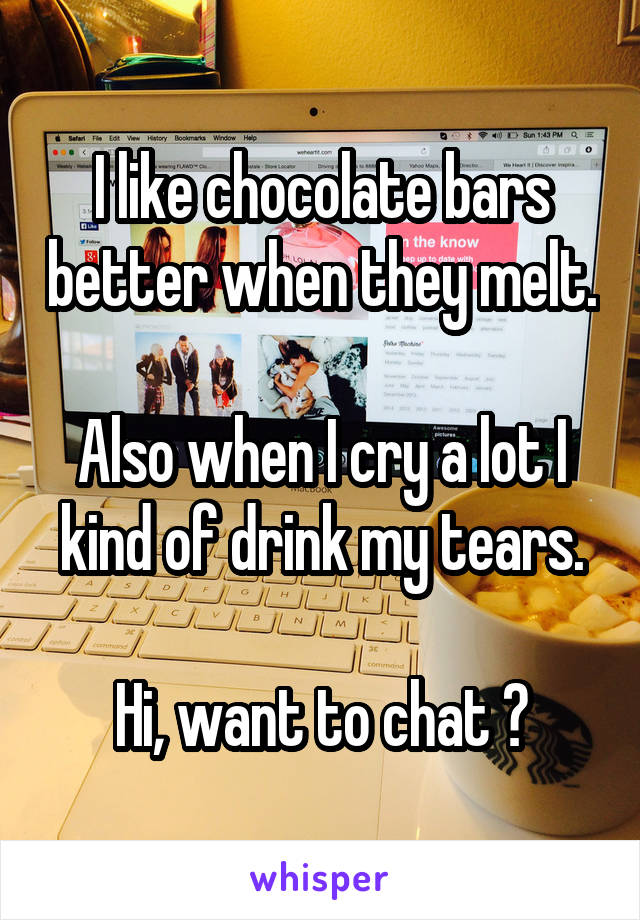 I like chocolate bars better when they melt.  Also when I cry a lot I kind of drink my tears.  Hi, want to chat ?