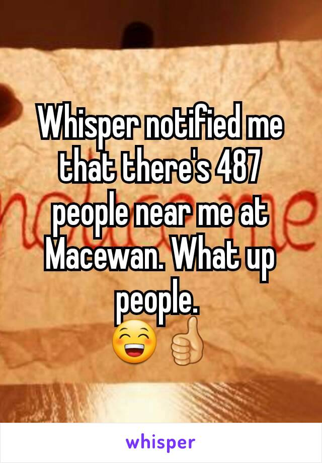 Whisper notified me that there's 487 people near me at Macewan. What up people.  😁👍