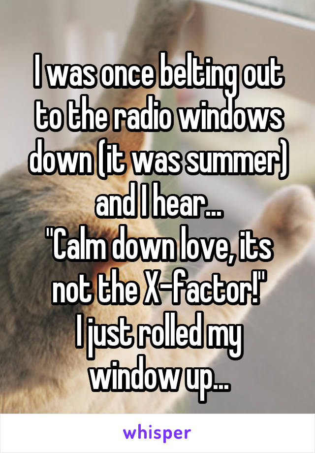 """I was once belting out to the radio windows down (it was summer) and I hear... """"Calm down love, its not the X-factor!"""" I just rolled my window up..."""