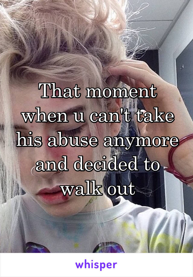 That moment when u can't take his abuse anymore and decided to walk out