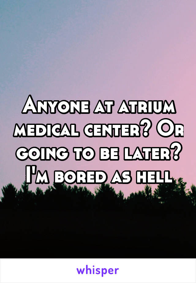 Anyone at atrium medical center? Or going to be later? I'm bored as hell