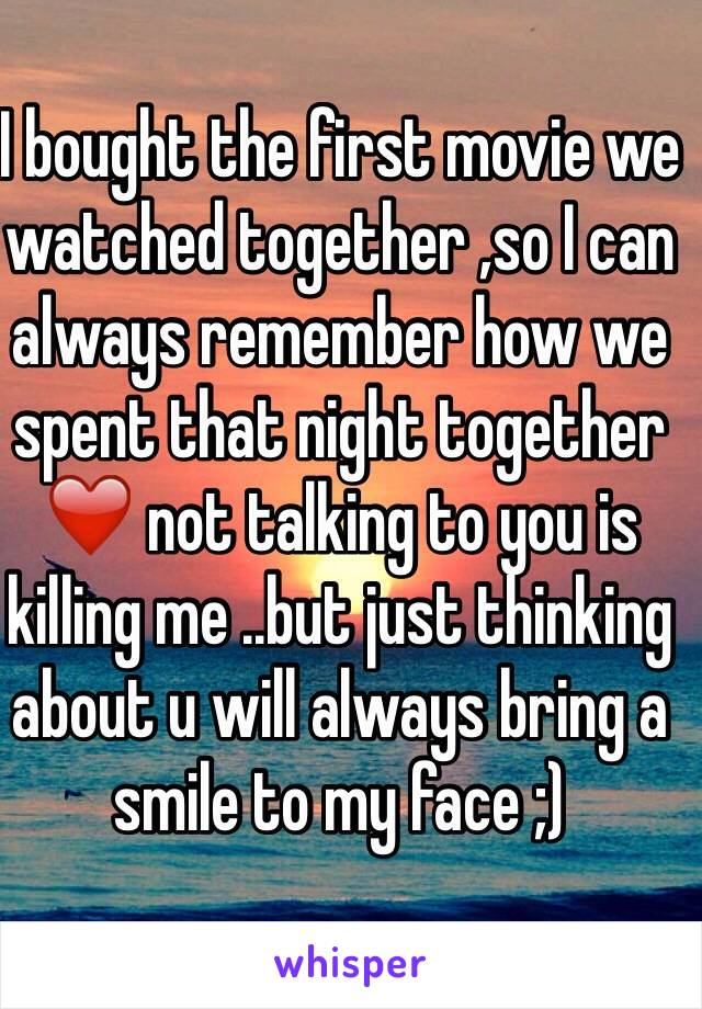 I bought the first movie we watched together ,so I can always remember how we spent that night together ❤️ not talking to you is killing me ..but just thinking about u will always bring a smile to my face ;)