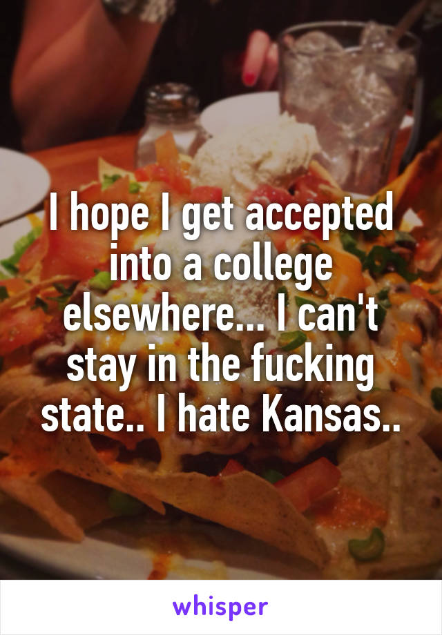 I hope I get accepted into a college elsewhere... I can't stay in the fucking state.. I hate Kansas..