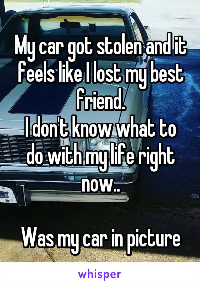 My car got stolen and it feels like I lost my best friend. I don't know what to do with my life right now..  Was my car in picture
