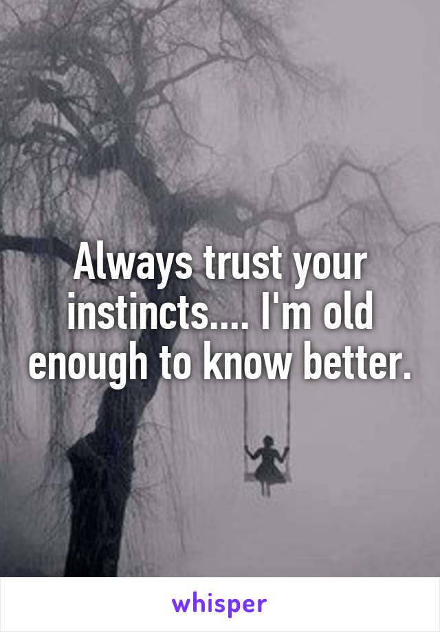 Always trust your instincts.... I'm old enough to know better.