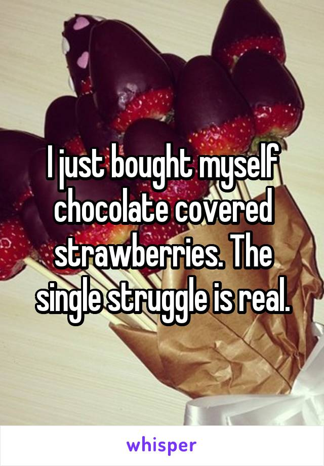 I just bought myself chocolate covered strawberries. The single struggle is real.