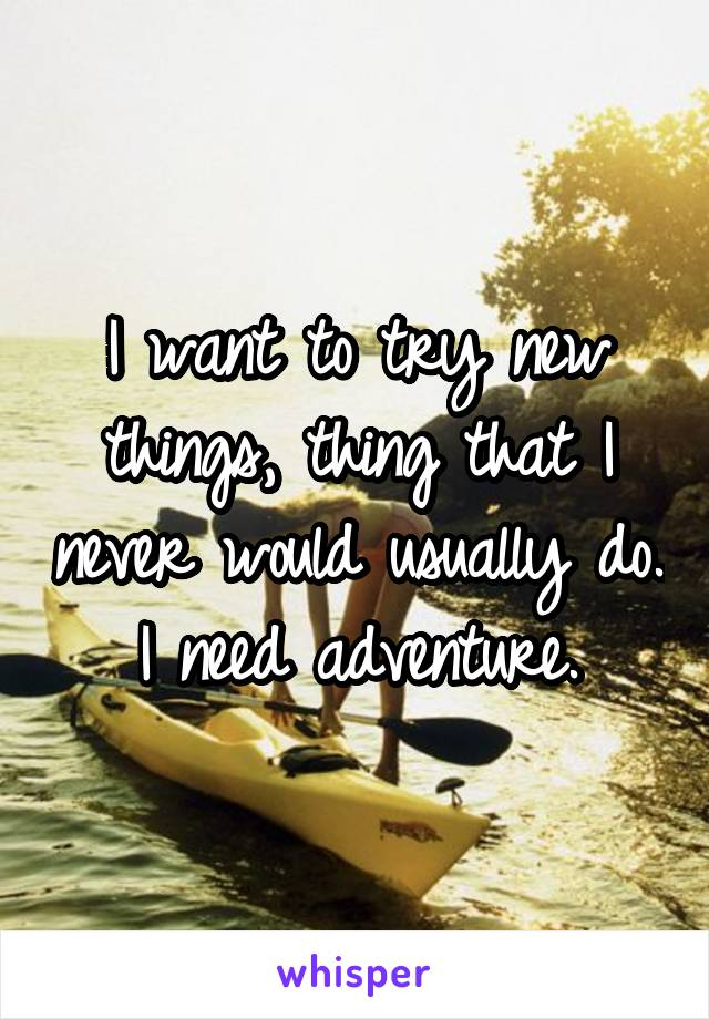 I want to try new things, thing that I never would usually do. I need adventure.