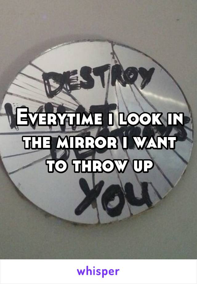 Everytime i look in the mirror i want to throw up