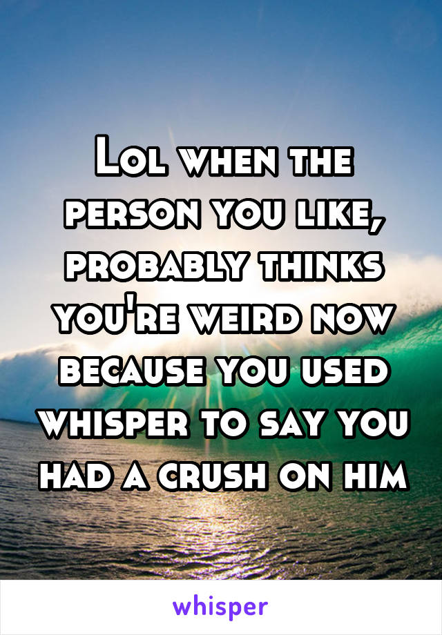 Lol when the person you like, probably thinks you're weird now because you used whisper to say you had a crush on him