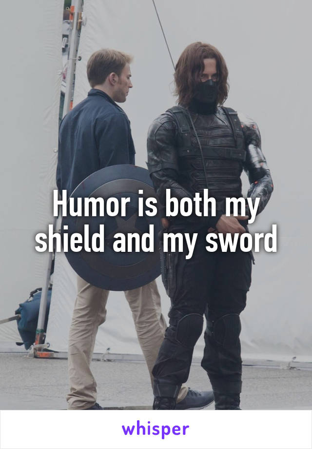 Humor is both my shield and my sword