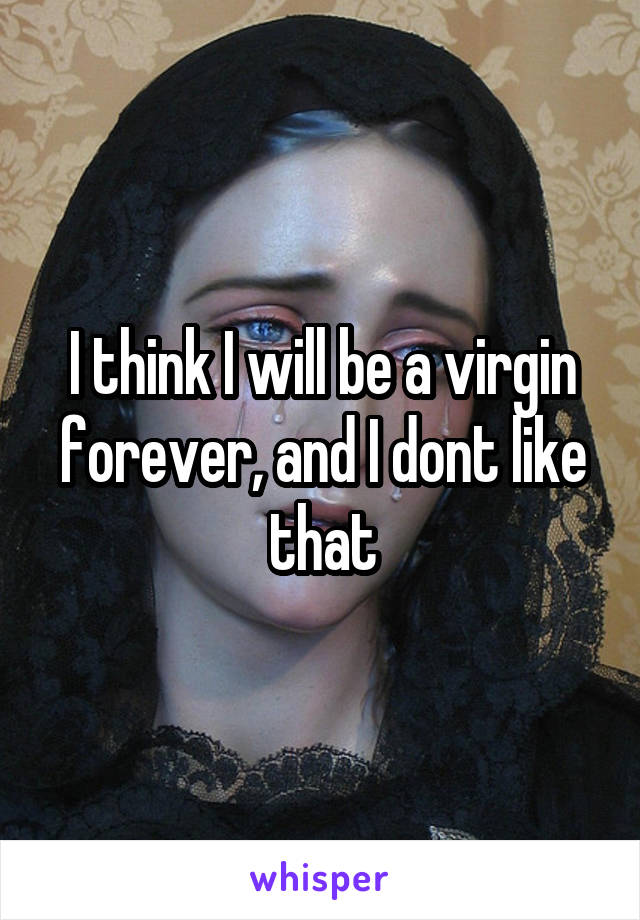 I think I will be a virgin forever, and I dont like that
