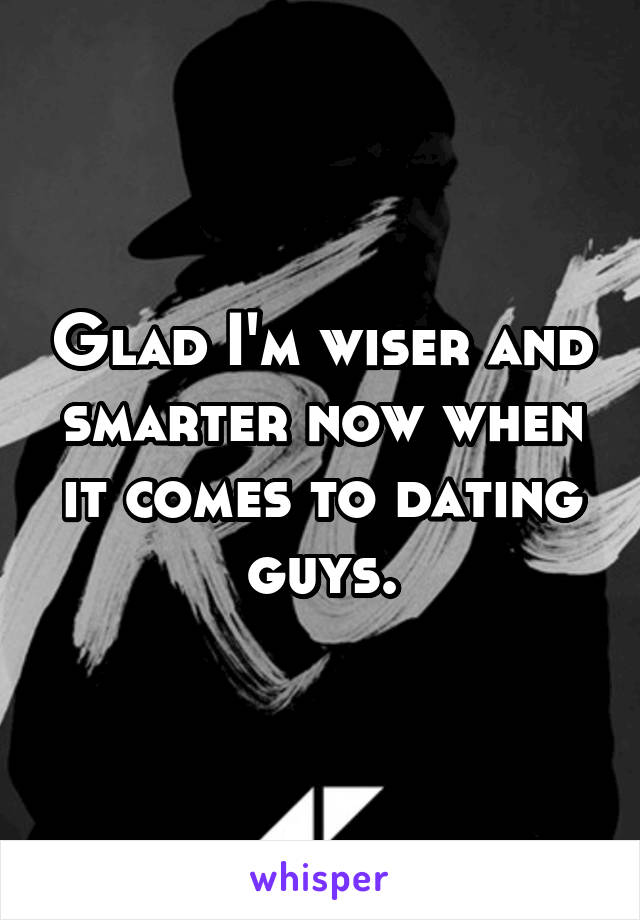 Glad I'm wiser and smarter now when it comes to dating guys.