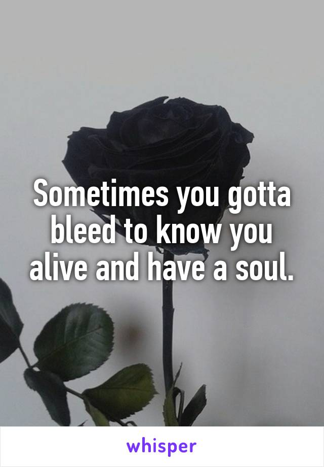 Sometimes you gotta bleed to know you alive and have a soul.