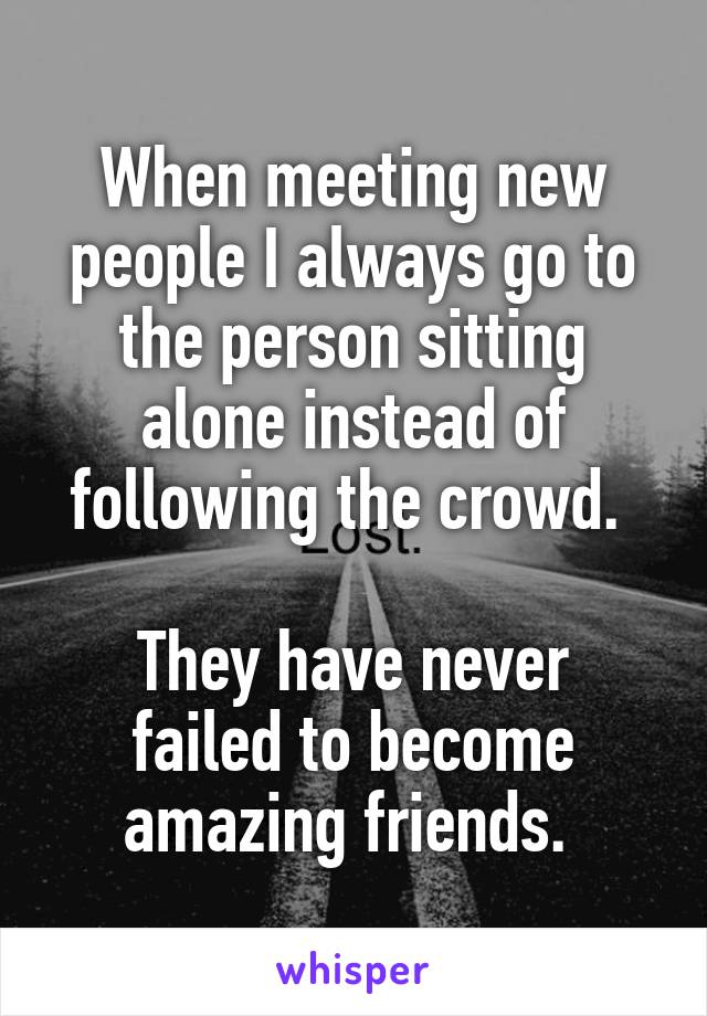When meeting new people I always go to the person sitting alone instead of following the crowd.   They have never failed to become amazing friends.