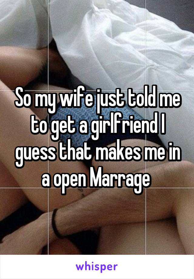 So my wife just told me to get a girlfriend I guess that makes me in a open Marrage