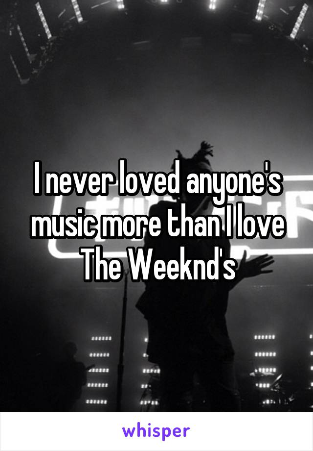 I never loved anyone's music more than I love The Weeknd's