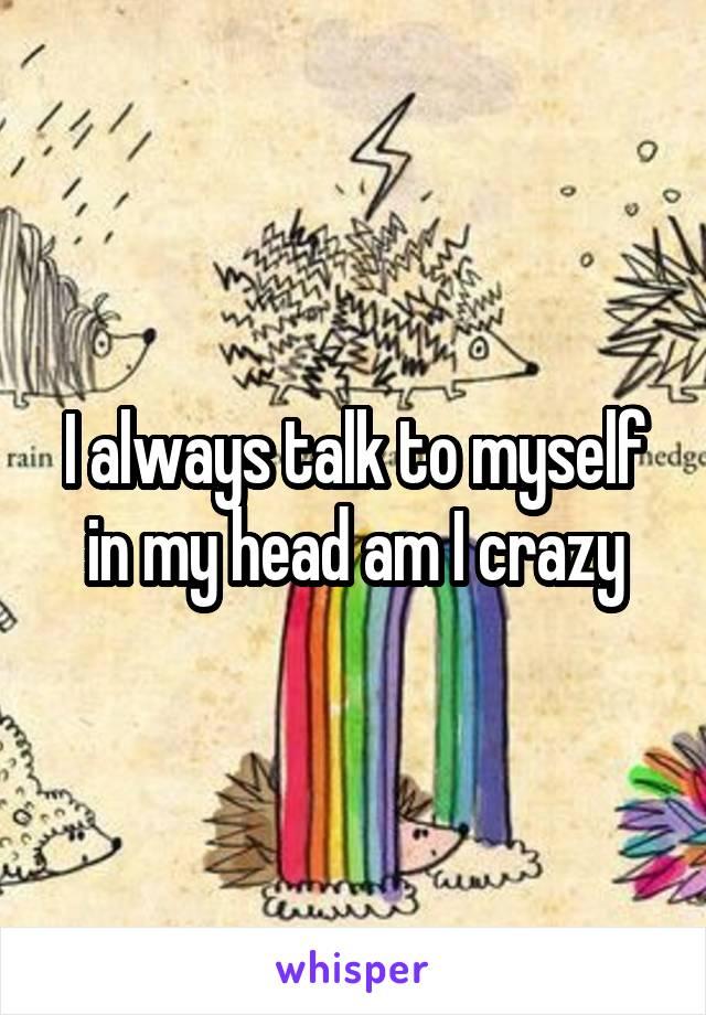 I always talk to myself in my head am I crazy