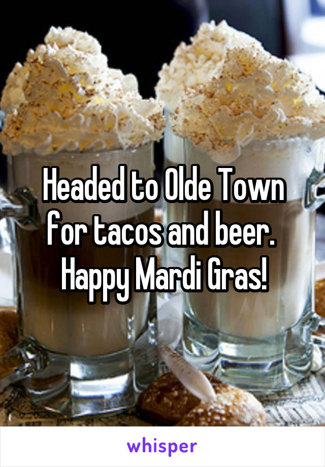 Headed to Olde Town for tacos and beer.  Happy Mardi Gras!