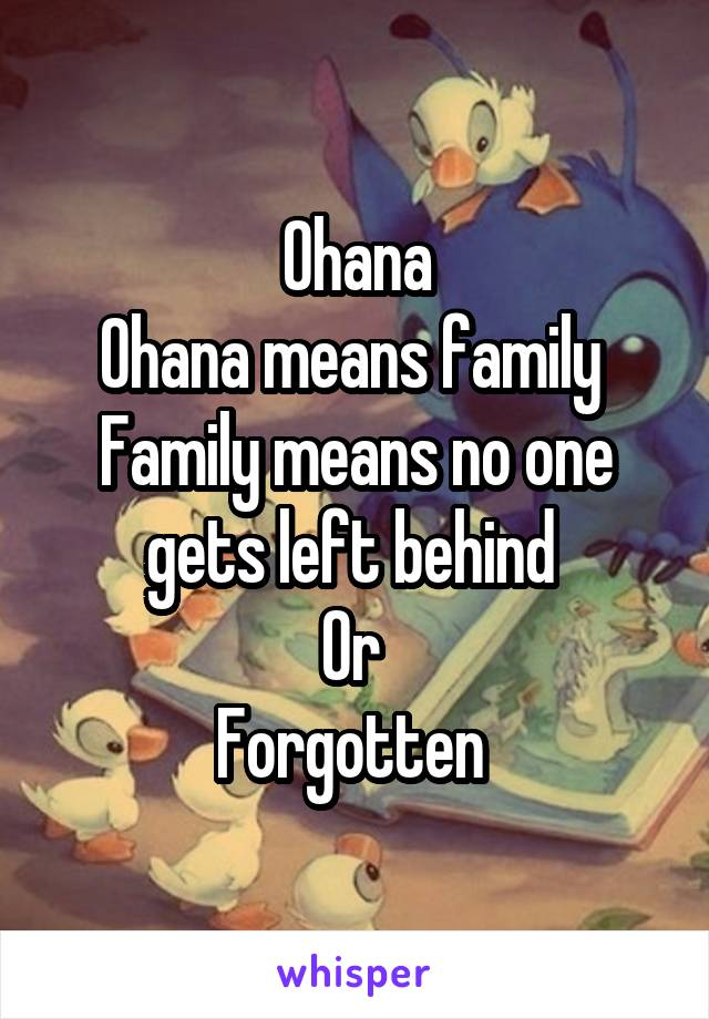 Ohana Ohana means family  Family means no one gets left behind  Or  Forgotten