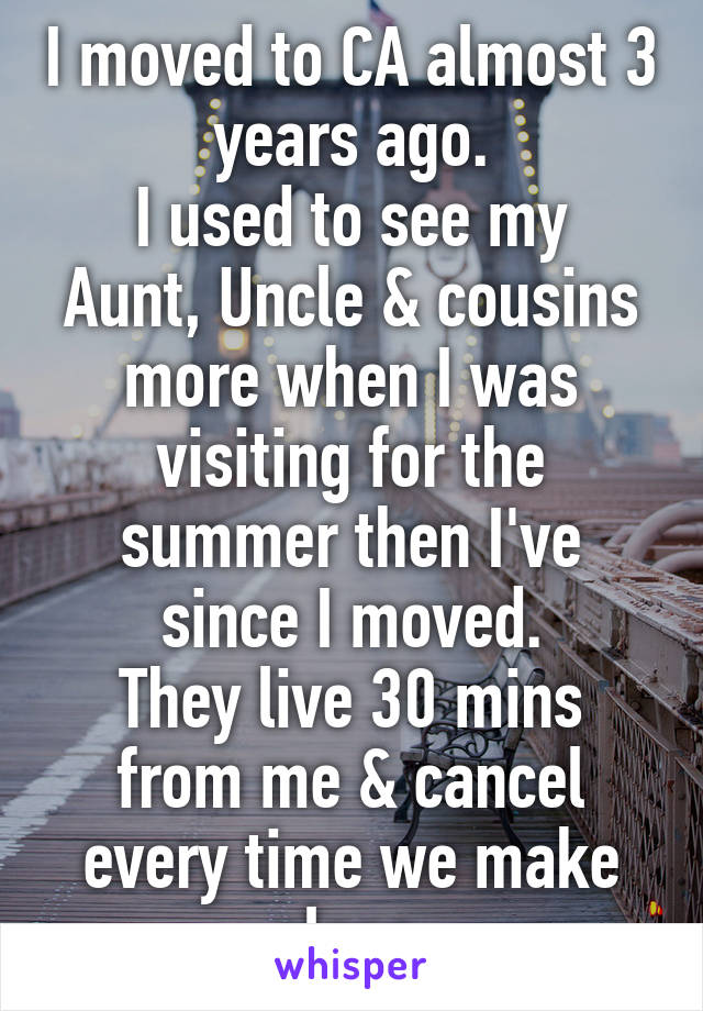 I moved to CA almost 3 years ago. I used to see my Aunt, Uncle & cousins more when I was visiting for the summer then I've since I moved. They live 30 mins from me & cancel every time we make plans.