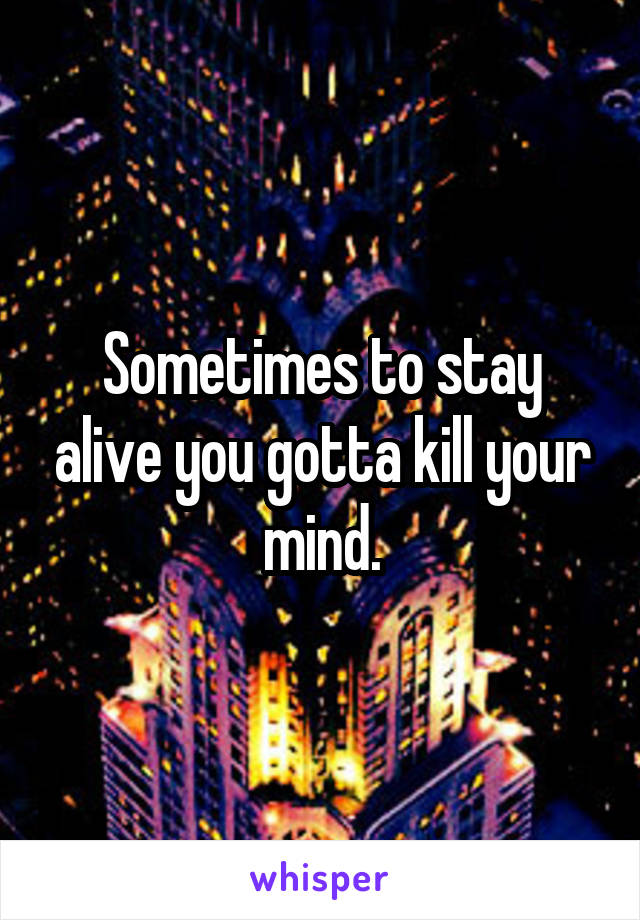 Sometimes to stay alive you gotta kill your mind.