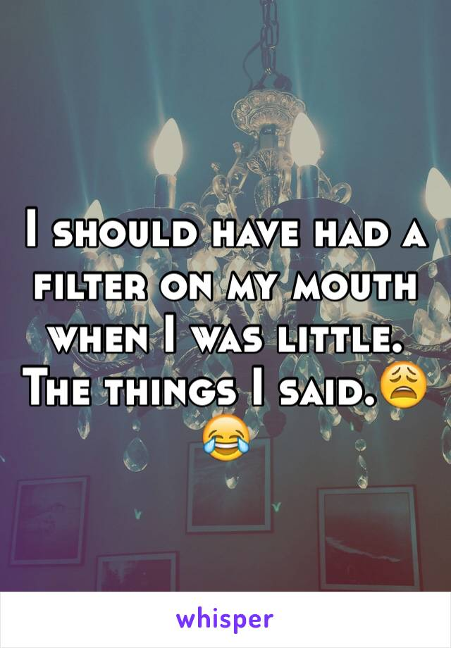 I should have had a filter on my mouth when I was little. The things I said.😩😂