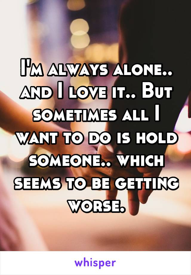 I'm always alone.. and I love it.. But sometimes all I want to do is hold someone.. which seems to be getting worse.