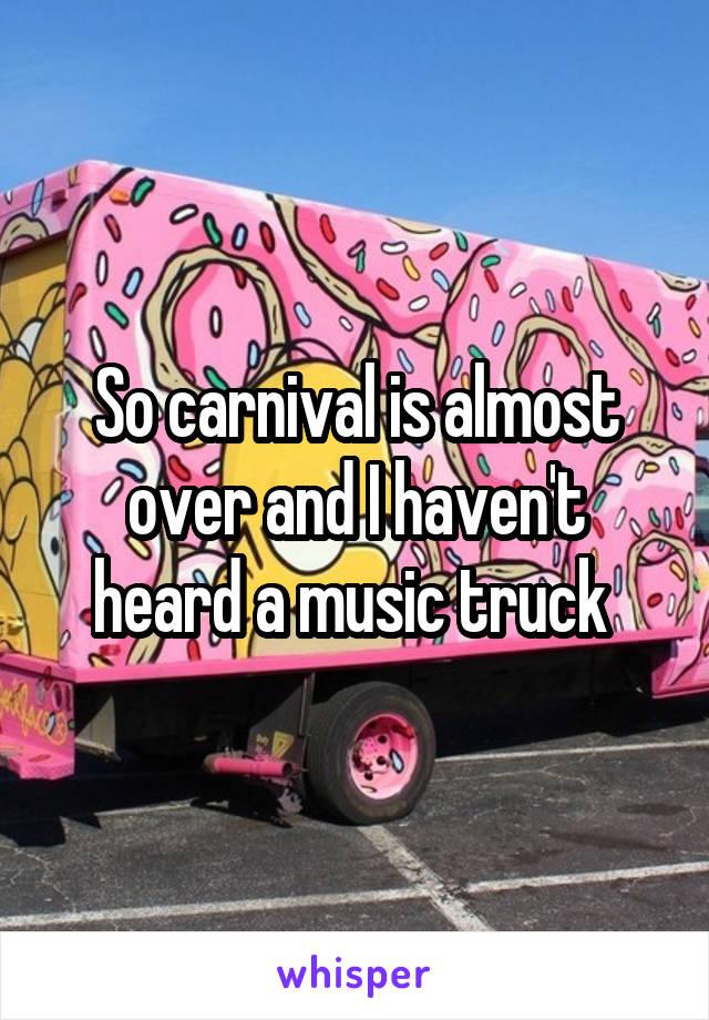 So carnival is almost over and I haven't heard a music truck