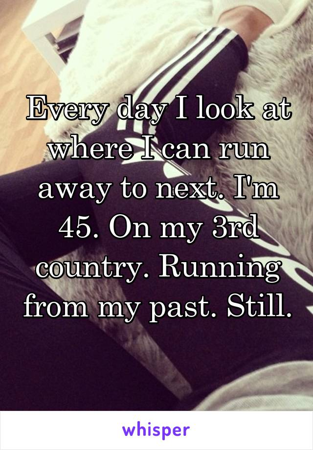 Every day I look at where I can run away to next. I'm 45. On my 3rd country. Running from my past. Still.