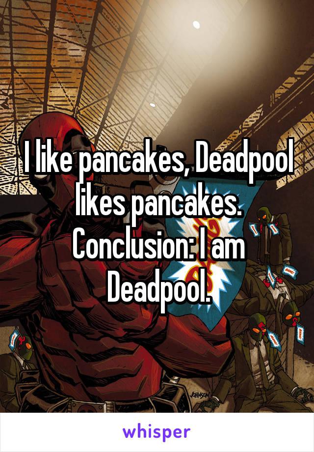 I like pancakes, Deadpool likes pancakes. Conclusion: I am Deadpool.