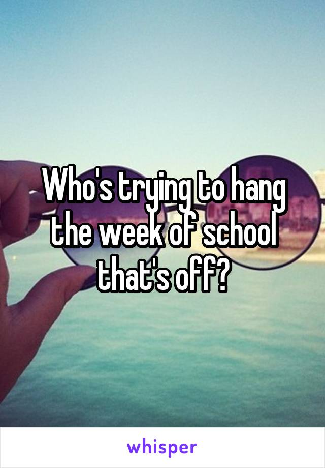 Who's trying to hang the week of school that's off?