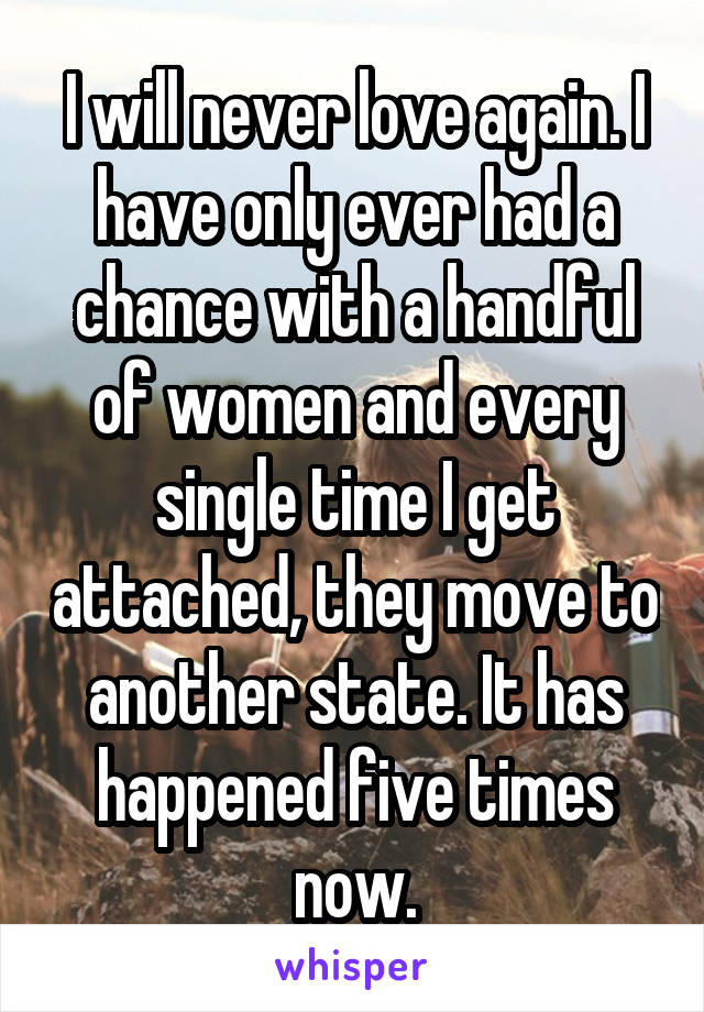 I will never love again. I have only ever had a chance with a handful of women and every single time I get attached, they move to another state. It has happened five times now.