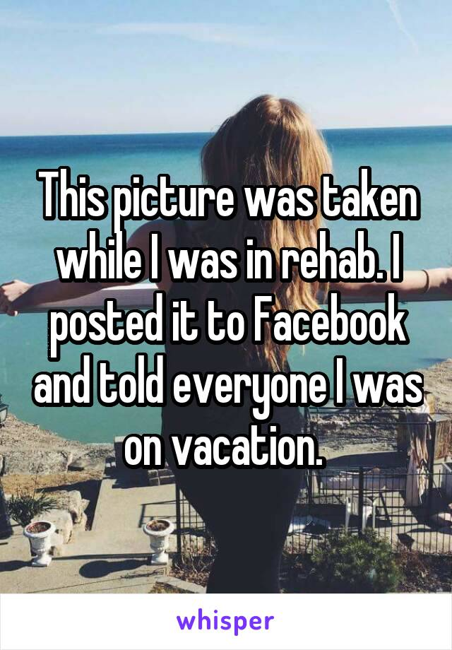 This picture was taken while I was in rehab. I posted it to Facebook and told everyone I was on vacation.