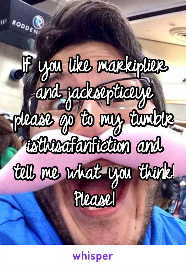 If you like markiplier and jacksepticeye please go to my tumblr isthisafanfiction and tell me what you think! Please!