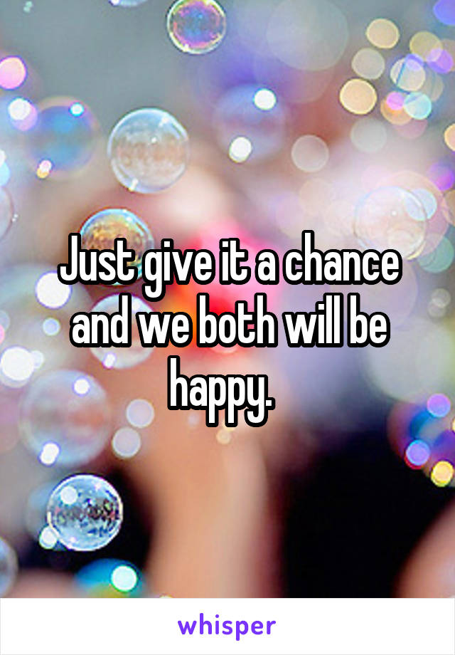 Just give it a chance and we both will be happy.