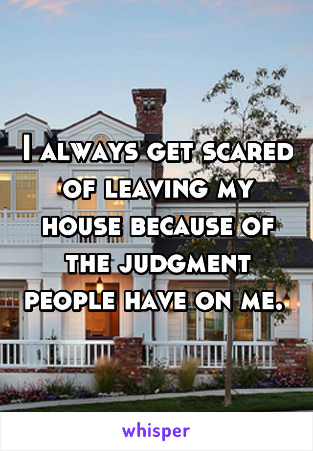 I always get scared of leaving my house because of the judgment people have on me.