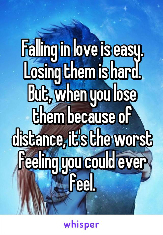 Falling in love is easy. Losing them is hard. But, when you lose them because of distance, it's the worst feeling you could ever feel.