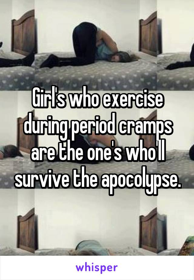 Girl's who exercise during period cramps are the one's who'll survive the apocolypse.
