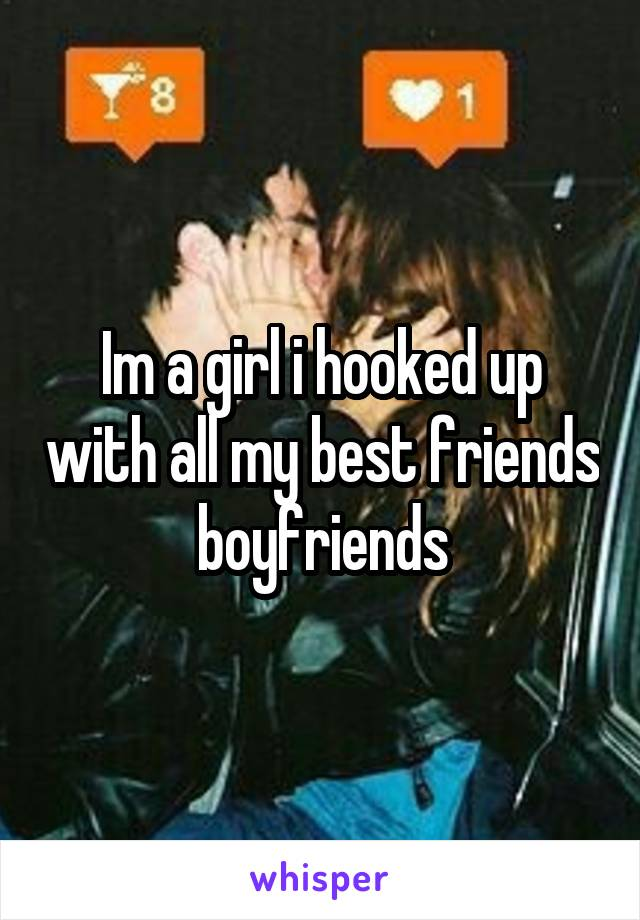 Im a girl i hooked up with all my best friends boyfriends