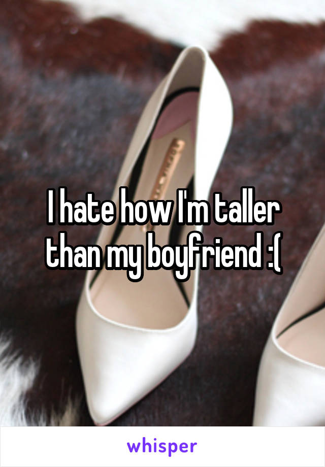 I hate how I'm taller than my boyfriend :(