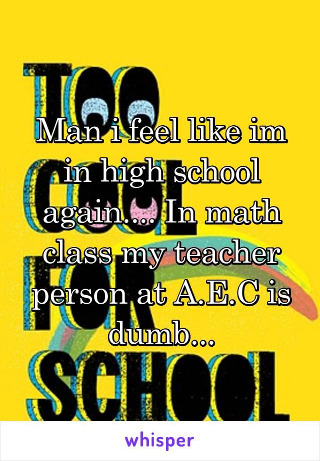 Man i feel like im in high school again.... In math class my teacher person at A.E.C is dumb...