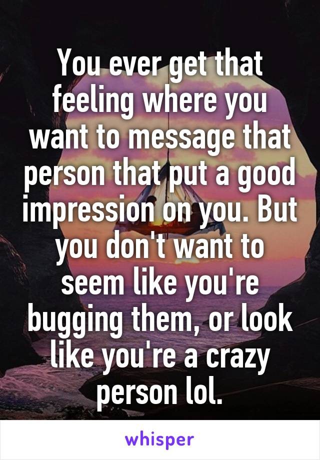 You ever get that feeling where you want to message that person that put a good impression on you. But you don't want to seem like you're bugging them, or look like you're a crazy person lol.
