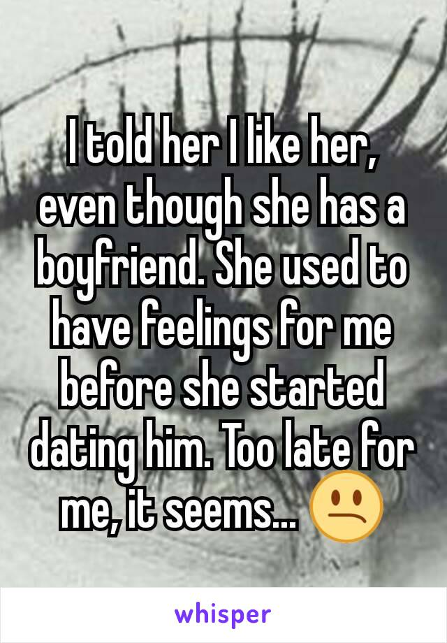 I told her I like her, even though she has a boyfriend. She used to have feelings for me before she started dating him. Too late for me, it seems... 😕