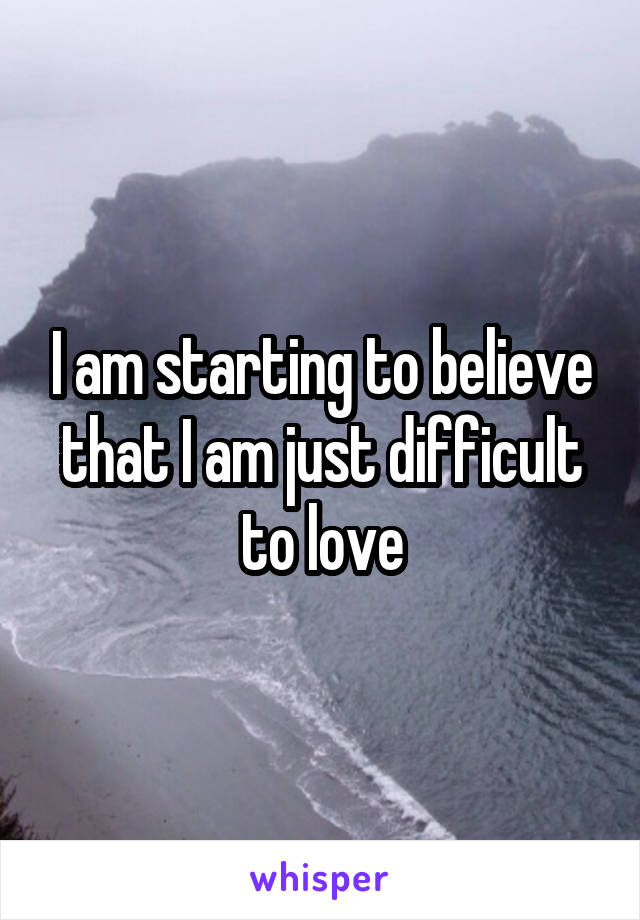 I am starting to believe that I am just difficult to love