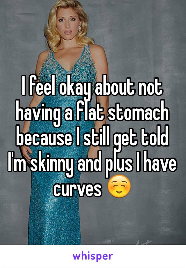I feel okay about not having a flat stomach because I still get told I'm skinny and plus I have curves ☺️