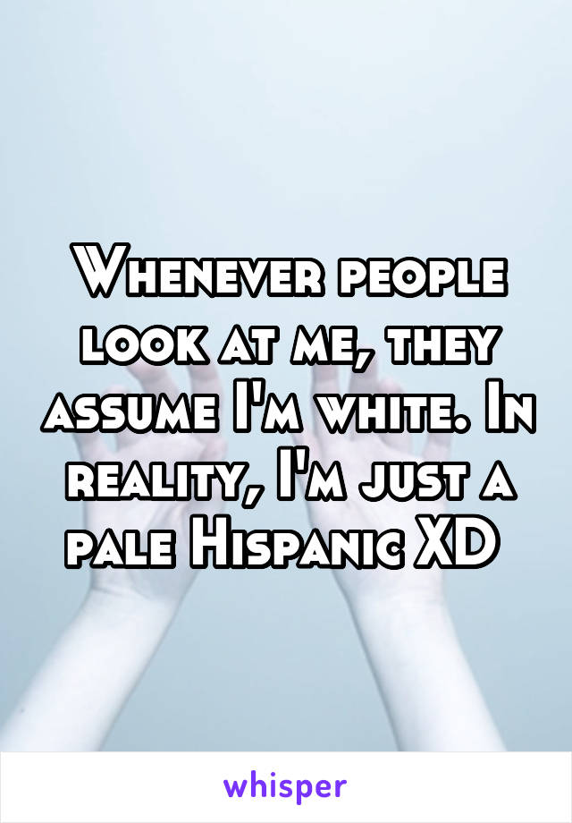 Whenever people look at me, they assume I'm white. In reality, I'm just a pale Hispanic XD