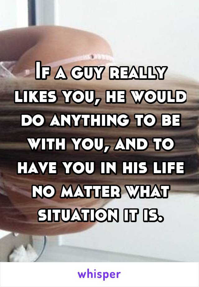 If a guy really likes you, he would do anything to be with you, and to have you in his life no matter what situation it is.